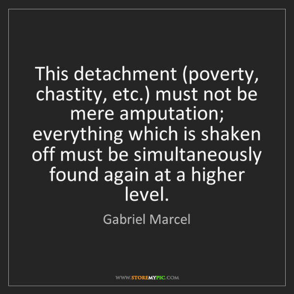 Gabriel Marcel: This detachment (poverty, chastity, etc.) must not be...