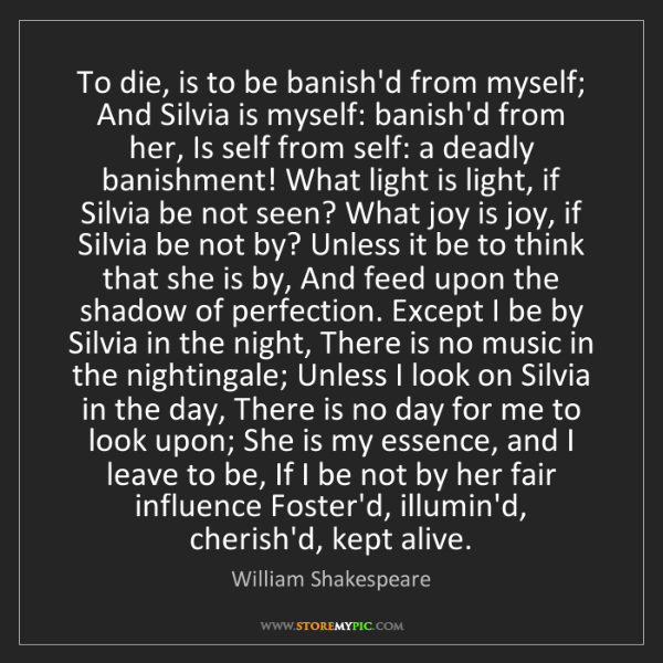 William Shakespeare: To die, is to be banish'd from myself; And Silvia is...