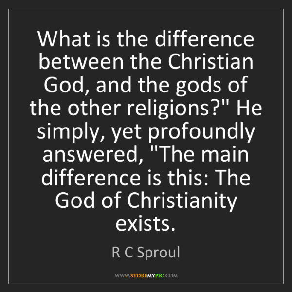R C Sproul: What is the difference between the Christian God, and...