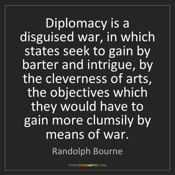 Randolph Bourne: Diplomacy is a disguised war, in which states seek to...