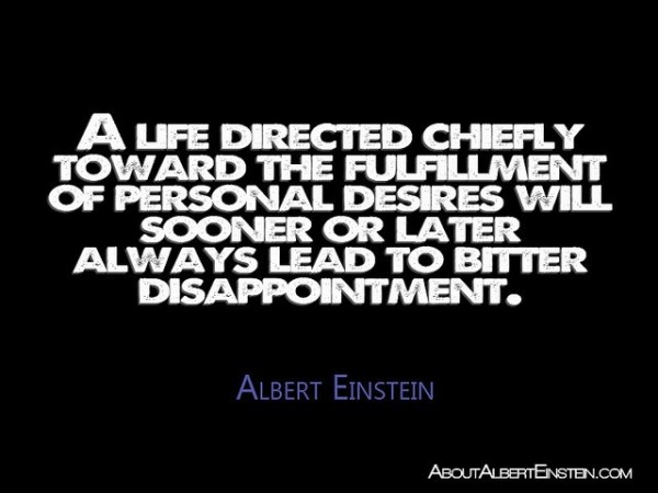A life directed chiefly toward the fulfillment or personal desire will sooner o