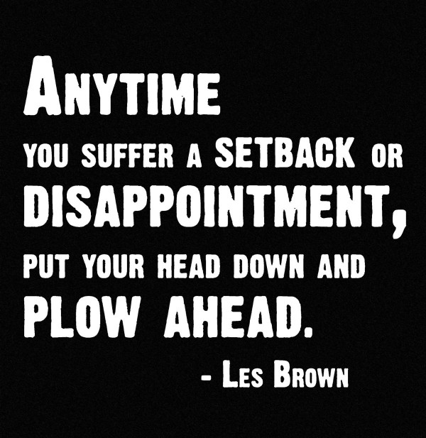 Anytime you suffer a setback or disappointment put your head down and plow ahea
