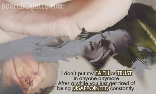 I dont put my faith or trust in anyone anymore after a while you just get tired