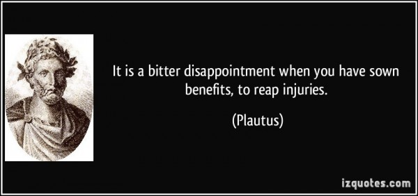 It is a bitter disappointment when you have sown benefits to reap injuries