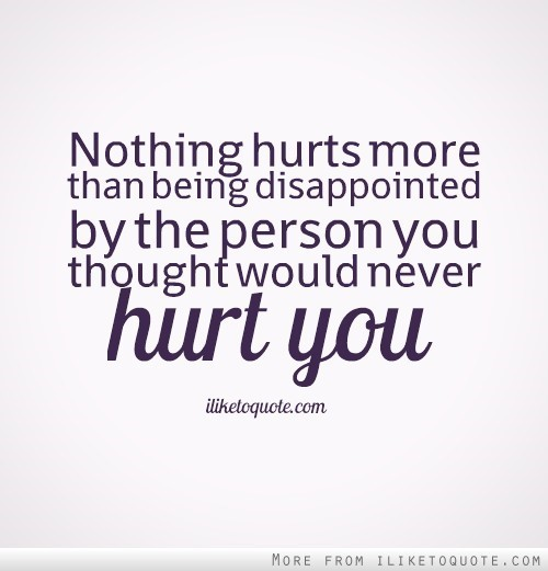 Nothing hurts more than being disappointed by the person you thought would neve