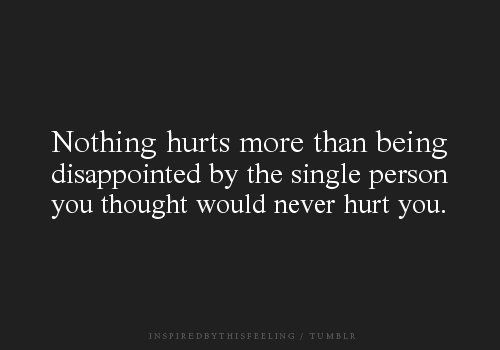 Nothing hurts more than being disappointed by the single person you thought wou