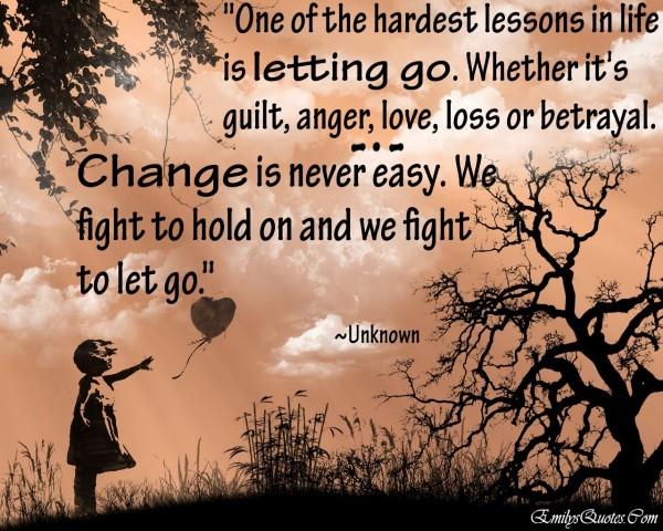 One of hardest lessons in life is letting go whether its quilt anger love loss