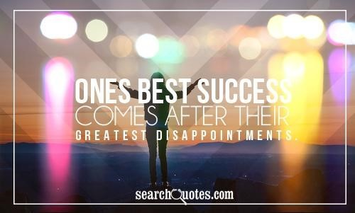 Ones best success comes after their greatet disappointments