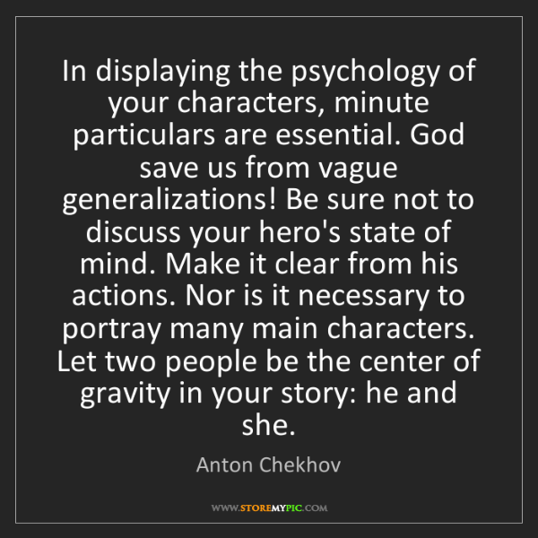 Anton Chekhov: In displaying the psychology of your characters, minute...
