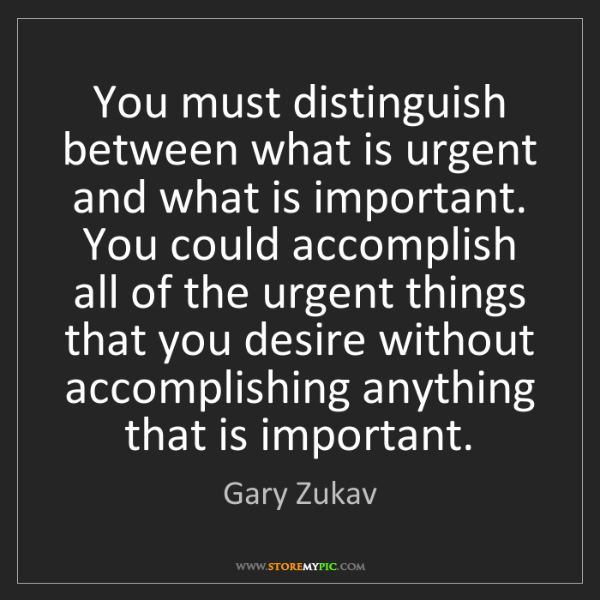 Gary Zukav: You must distinguish between what is urgent and what...