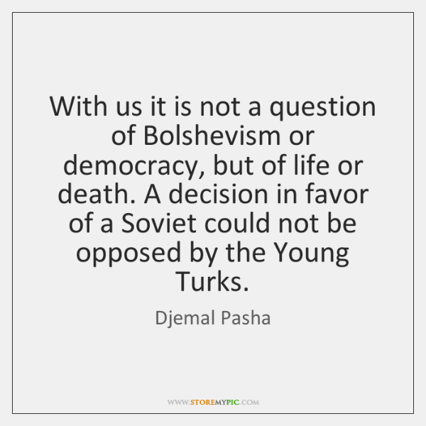 With us it is not a question of Bolshevism or democracy, but ...