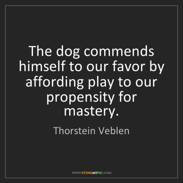 Thorstein Veblen: The dog commends himself to our favor by affording play...