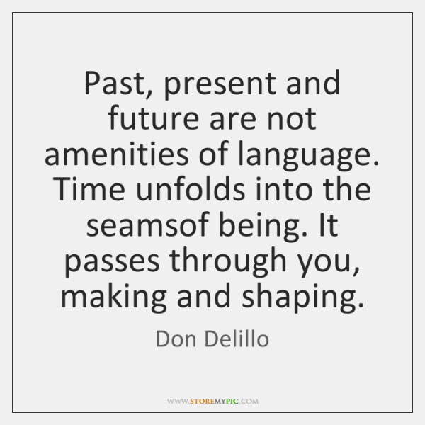 Past, present and future are not amenities of language. Time unfolds into ...