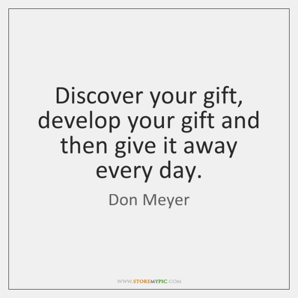 Discover your gift, develop your gift and then give it away every ...