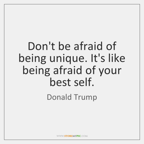 Don't be afraid of being unique. It's like being afraid of your ...