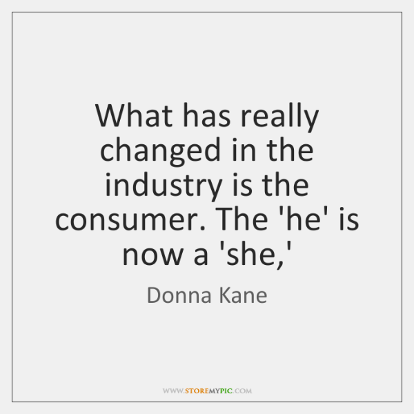 What has really changed in the industry is the consumer. The 'he' ...