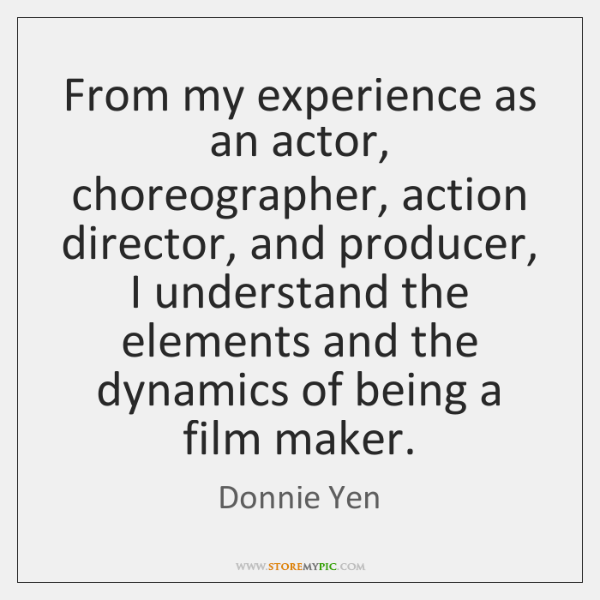 From my experience as an actor, choreographer, action director, and producer, I ...