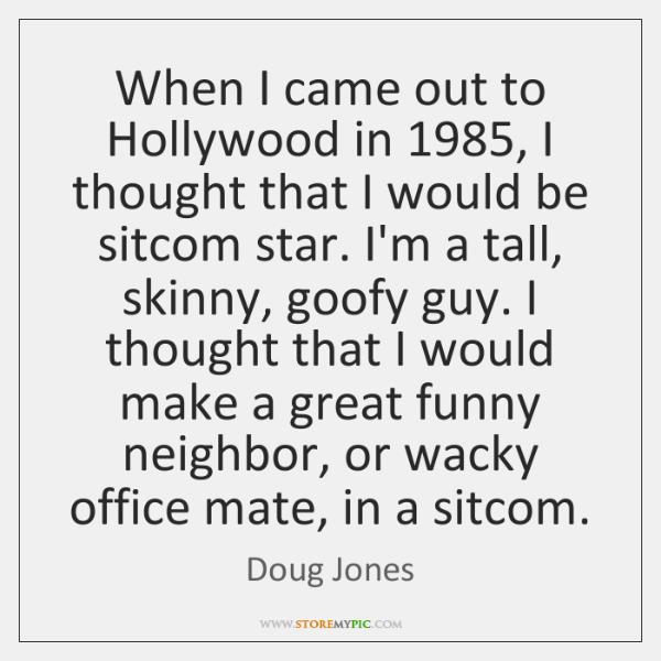When I came out to Hollywood in 1985, I thought that I would ...