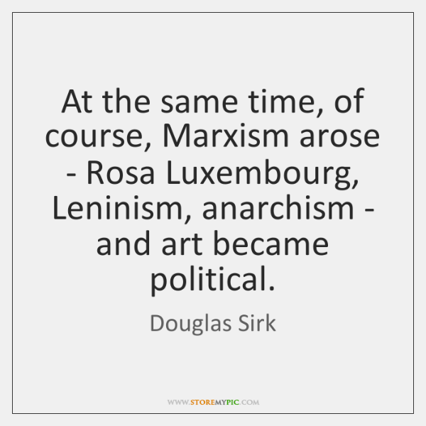 At the same time, of course, Marxism arose - Rosa Luxembourg, Leninism, ...