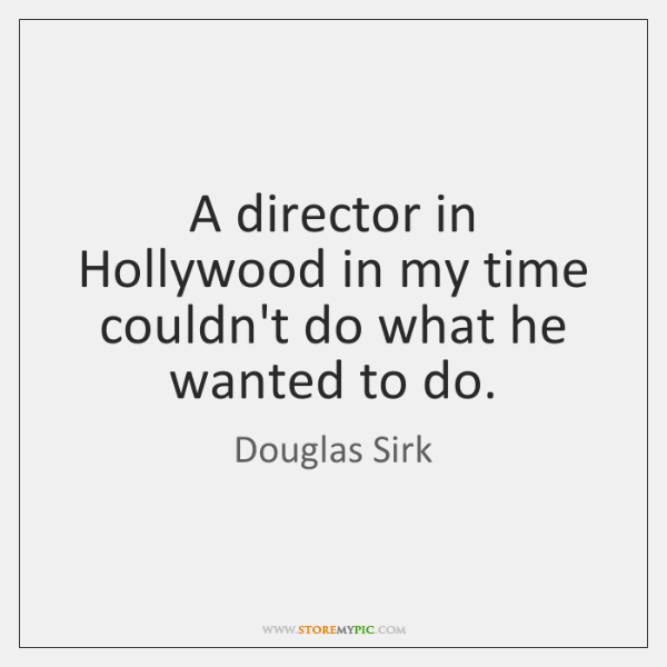 A director in Hollywood in my time couldn't do what he wanted ...
