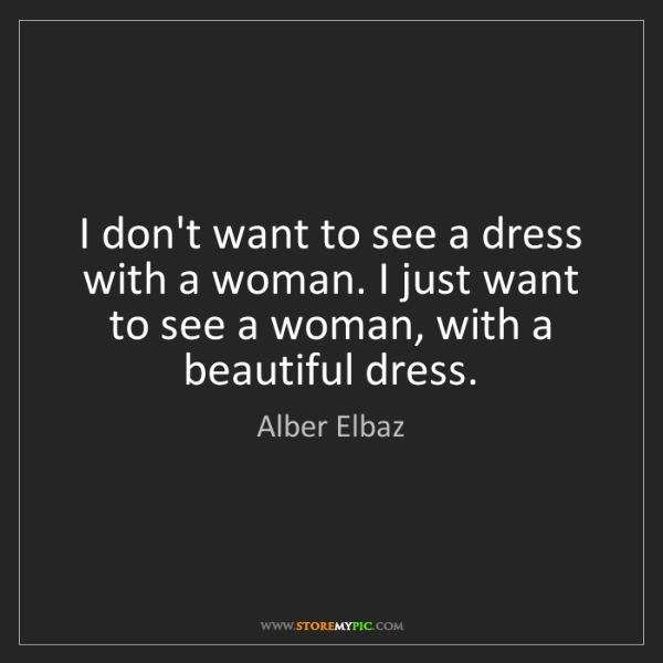 Alber Elbaz: I don't want to see a dress with a woman. I just want...