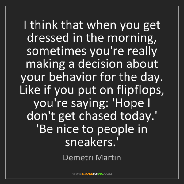 Demetri Martin: I think that when you get dressed in the morning, sometimes...