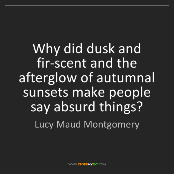 Lucy Maud Montgomery: Why did dusk and fir-scent and the afterglow of autumnal...
