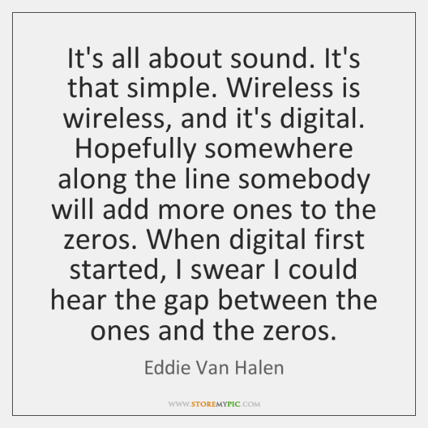 It's all about sound. It's that simple. Wireless is wireless, and it's ...