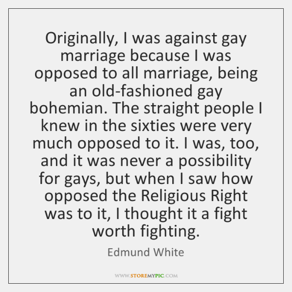 Originally, I was against gay marriage because I was opposed to all ...