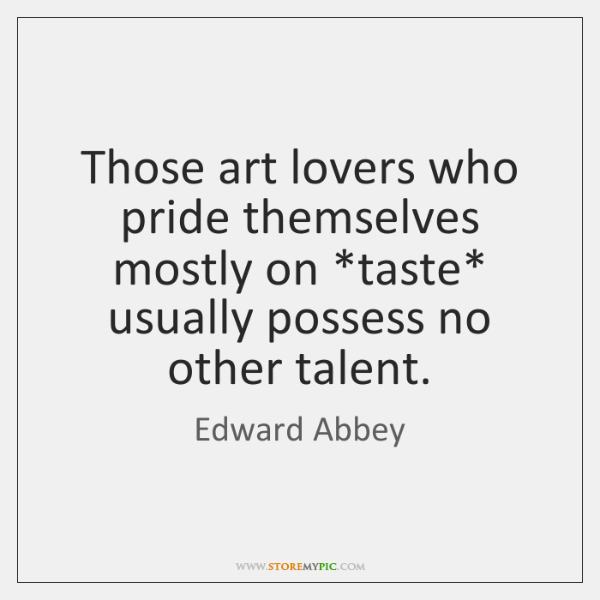Those art lovers who pride themselves mostly on *taste* usually possess no ...