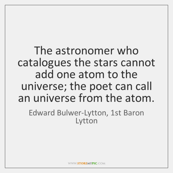 The astronomer who catalogues the stars cannot add one atom to the ...