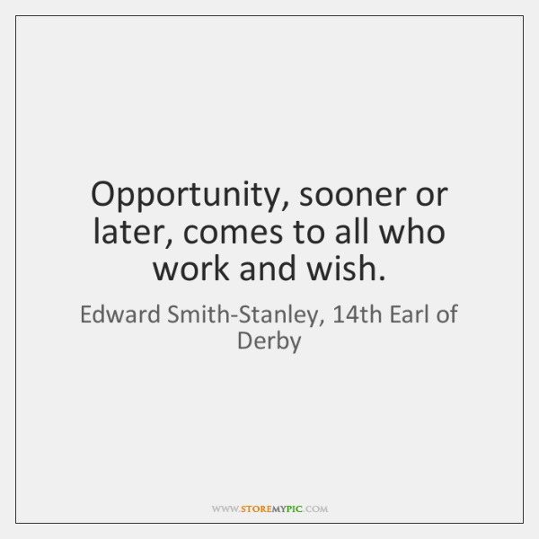 Opportunity, sooner or later, comes to all who work and wish.