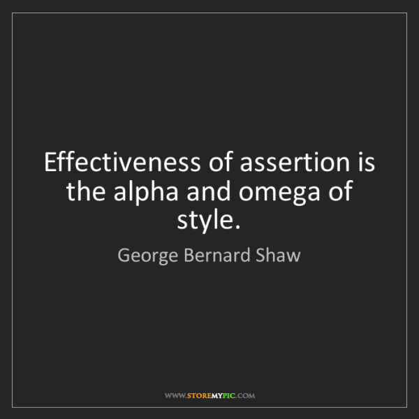 George Bernard Shaw: Effectiveness of assertion is the alpha and omega of...