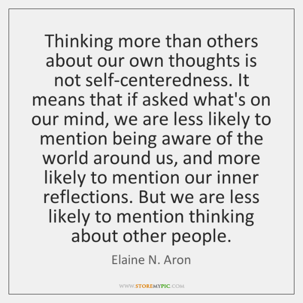 Thinking more than others about our own thoughts is not self-centeredness. It ...