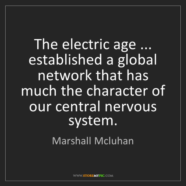 Marshall Mcluhan: The electric age ... established a global network that...