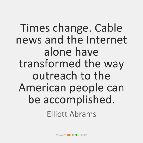 Times change. Cable news and the Internet alone have transformed the way ...