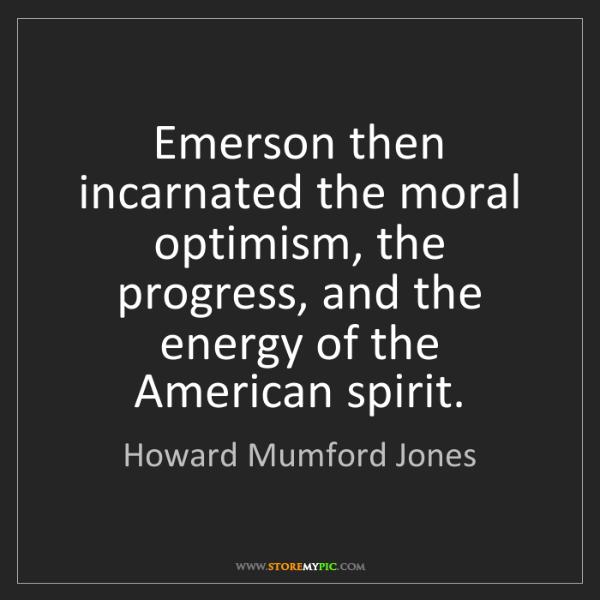 Howard Mumford Jones: Emerson then incarnated the moral optimism, the progress,...