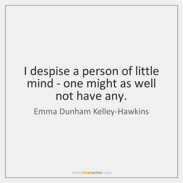 I despise a person of little mind - one might as well ...