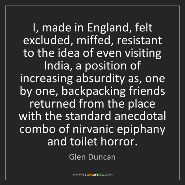 Glen Duncan: I, made in England, felt excluded, miffed, resistant...