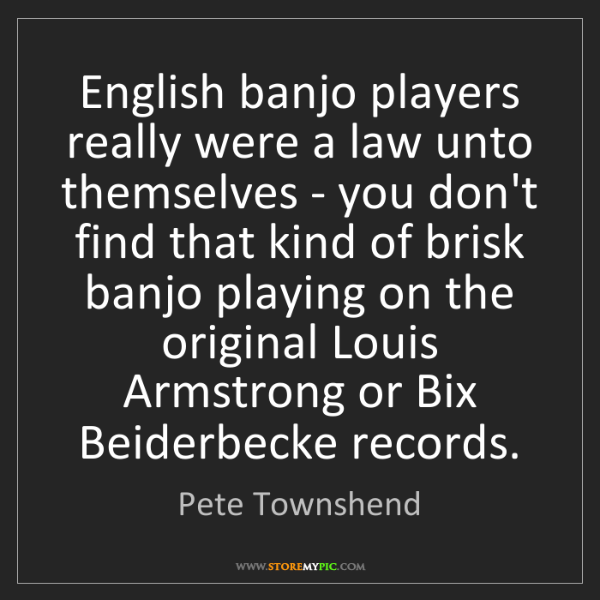 Pete Townshend: English banjo players really were a law unto themselves...