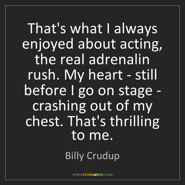 Billy Crudup: That's what I always enjoyed about acting, the real adrenalin...