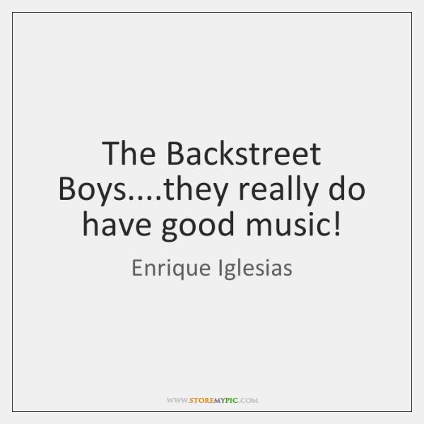The Backstreet Boys....they really do have good music!