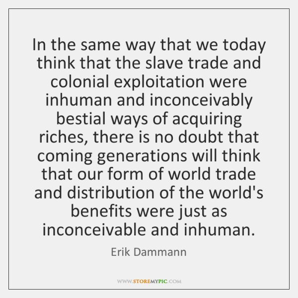 In the same way that we today think that the slave trade ...