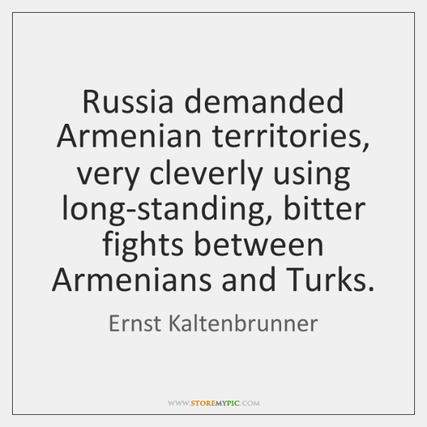 Russia demanded Armenian territories, very cleverly using long-standing, bitter fights between Armen
