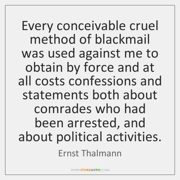 Every conceivable cruel method of blackmail was used against me to obtain ...