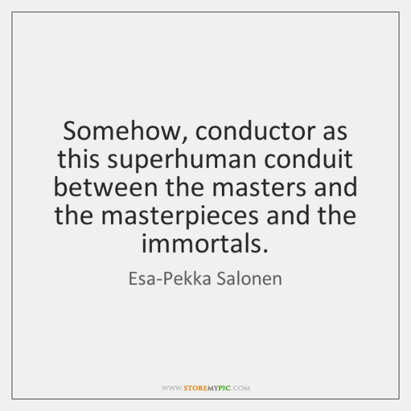 Somehow, conductor as this superhuman conduit between the masters and the masterpieces ...