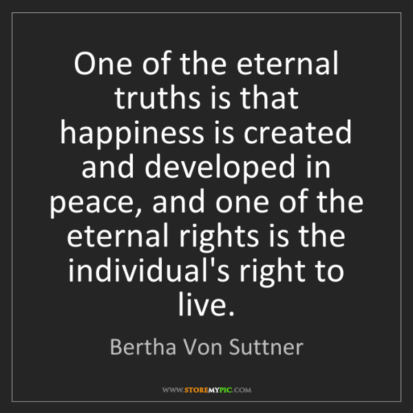 Bertha Von Suttner: One of the eternal truths is that happiness is created...