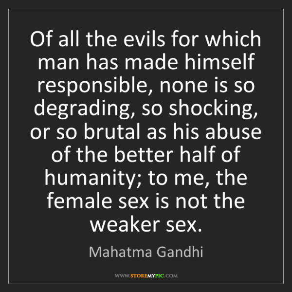 Mahatma Gandhi: Of all the evils for which man has made himself responsible,...