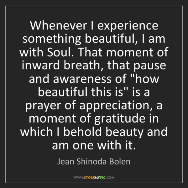 Jean Shinoda Bolen: Whenever I experience something beautiful, I am with...