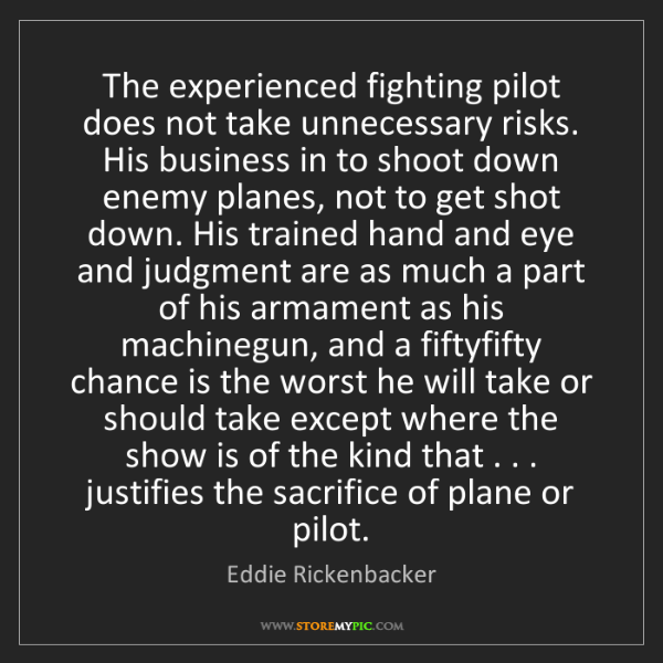 Eddie Rickenbacker: The experienced fighting pilot does not take unnecessary...